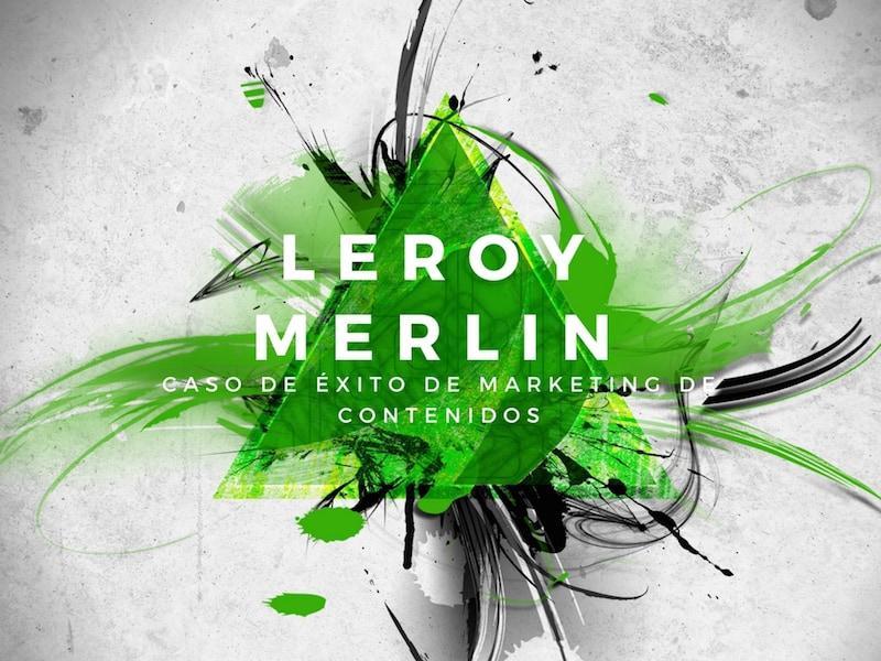 Caso De éxito De Marketing De Contenidos Leroy Merlin